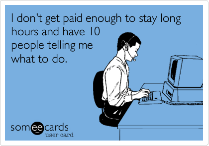 I don't get paid enough to stay long hours and have 10people telling mewhat to do.
