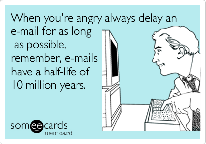 When you're angry always delay an e-mail for as long as possible,remember, e-mailshave a half-life of 10 million years.