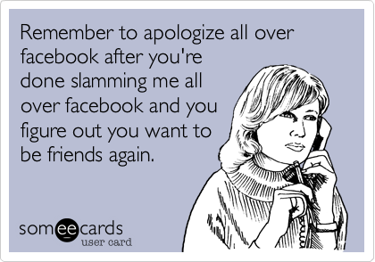 Remember to apologize all over facebook after you'redone slamming me allover facebook and youfigure out you want tobe friends again.