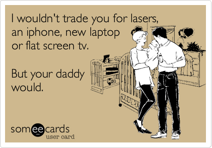 I wouldn't trade you for lasers,