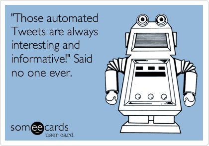 """""""Those automatedTweets are alwaysinteresting andinformative!"""" Saidno one ever."""