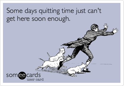 Some days quitting time just can't get here soon enough.