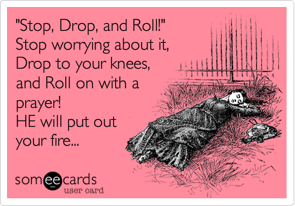 """""""Stop, Drop, and Roll!"""" Stop worrying about it, Drop to your knees, and Roll on with a prayer!  HE will put outyour fire..."""