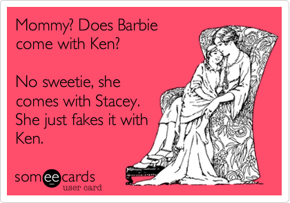 Mommy? Does Barbiecome with Ken?No sweetie, shecomes with Stacey.She just fakes it withKen.
