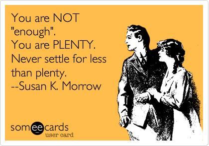 """You are NOT""""enough"""".You are PLENTY.Never settle for lessthan plenty.--Susan K. Morrow"""