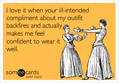I love it when your ill-intended compliment about my outifitbackfires and actuallymakes me feelconfident to wear itwell.