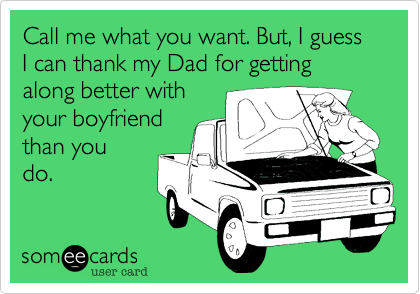 Call me what you want. But, I guess I can thank my Dad for getting along better withyour boyfriendthan youdo.