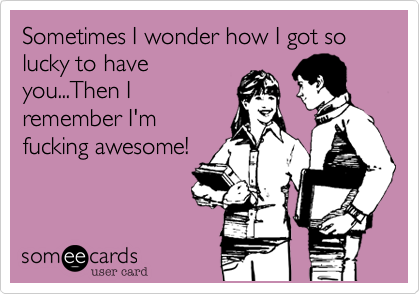 Sometimes I wonder how I got so lucky to haveyou...Then Iremember I'mfucking awesome!