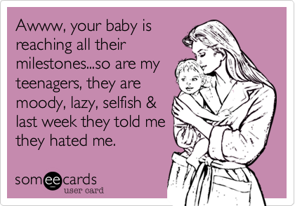 Awww, your baby isreaching all theirmilestones...so are myteenagers, they aremoody, lazy, selfish &last week they told methey hated me.