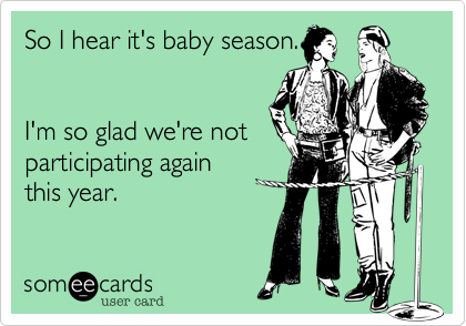 So I hear it's baby season.