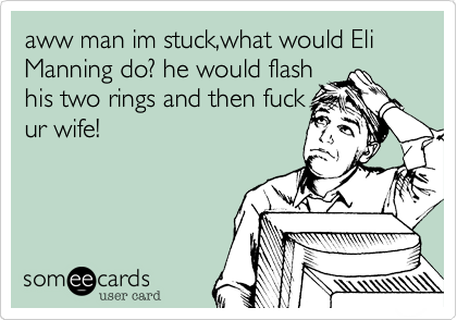 aww man im stuck,what would Eli Manning do? he would flashhis two rings and then fuckur wife!