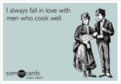 I always fall in love withmen who cook well.