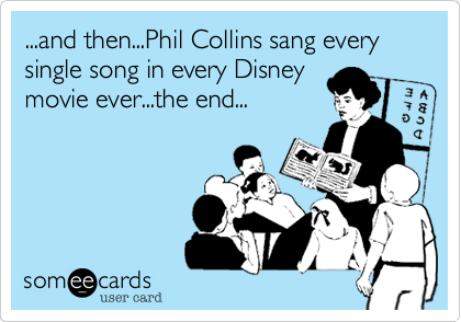 ...and then...Phil Collins sang every single song in every Disneymovie ever...the end...