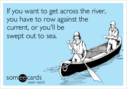 If you want to get across the river, you have to row against thecurrent, or you'll beswept out to sea.