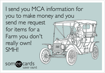 I send you MCA information for you to make money and you send me request for items for a Farm you don't really own!  SMH!