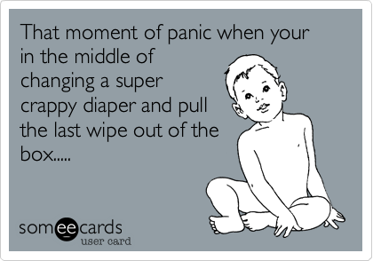 That moment of panic when your in the middle ofchanging a supercrappy diaper and pullthe last wipe out of thebox.....