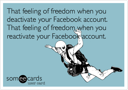That feeling of freedom when you deactivate your Facebook account. That feeling of freedom when you reactivate your Facebook account.