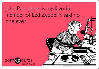 John Paul Jones is my favorite member of Led Zeppelin, said no one ever