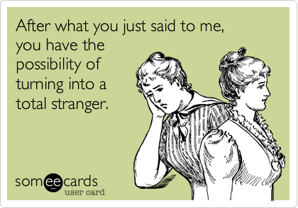 After what you just said to me,you have thepossibility ofturning into atotal stranger.