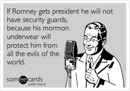 If Romney gets president he will not  have security guards,because his mormonunderwear willprotect him fromall the evils of theworld.