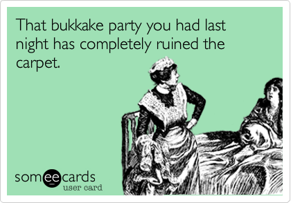 That bukkake party you had last night has completely ruined the carpet.