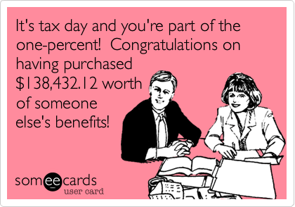 It's tax day and you're part of the one-percent!  Congratulations on having purchased$138,432.12 worthof someoneelse's benefits!