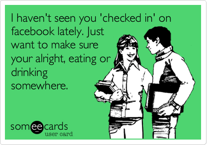 I haven't seen you 'checked in' on facebook lately. Justwant to make sureyour alright, eating ordrinkingsomewhere.