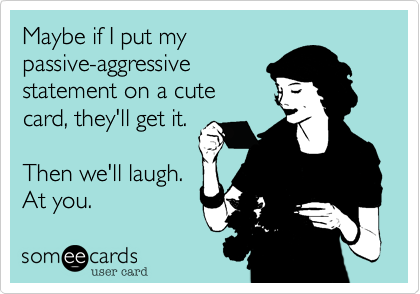 Maybe if I put mypassive-aggressivestatement on a cutecard, they'll get it.Then we'll laugh.At you.