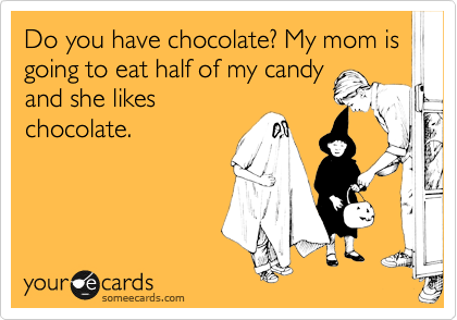 Do you have chocolate? My mom is going to eat half of my candy