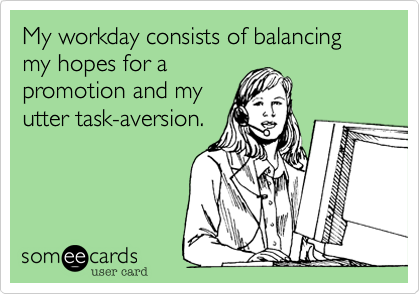 My workday consists of balancing my hopes for a