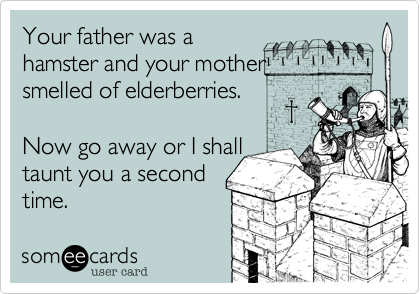 Your father was ahamster and your mothersmelled of elderberries.Now go away or I shalltaunt you a secondtime.