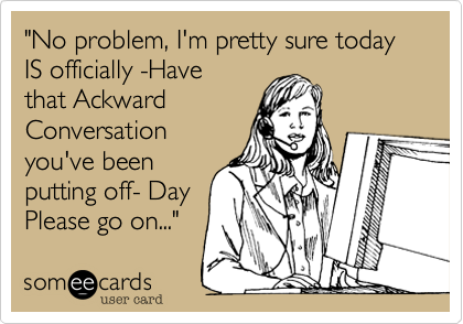 """No problem, I'm pretty sure today IS officially -Have