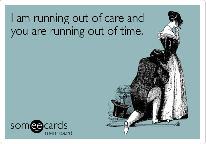 I am running out of care andyou are running out of time.