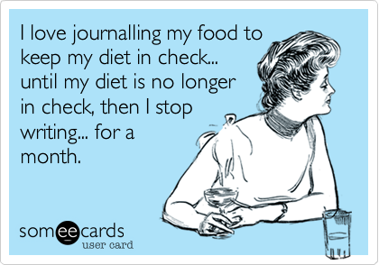 I love journalling my food tokeep my diet in check...until my diet is no longerin check, then I stopwriting... for amonth.