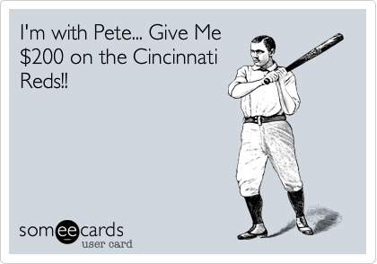 I'm with Pete... Give Me$200 on the CincinnatiReds!!