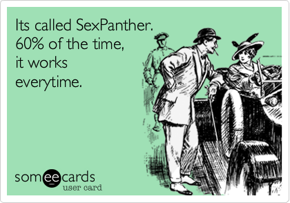 Its called SexPanther.60% of the time,it works everytime.