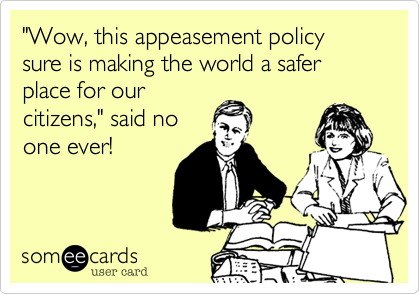 """Wow, this appeasement policy sure is making the world a safer place for our