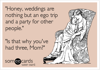 """""""Honey, weddings arenothing but an ego tripand a party for otherpeople.""""""""Is that why you'vehad three, Mom?"""""""