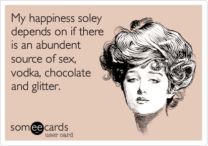 My happiness soleydepends on if thereis an abundentsource of sex,vodka, chocolateand glitter.