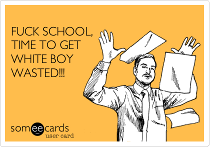 FUCK SCHOOL,TIME TO GET WHITE BOYWASTED!!!