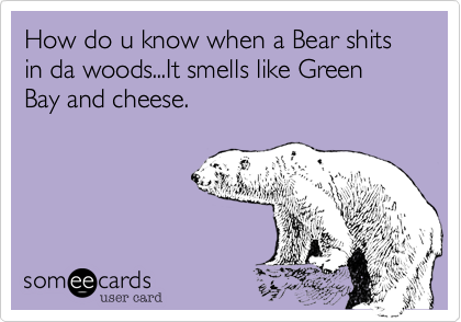 How do u know when a Bear shits in da woods...It smells like Green Bay and cheese.