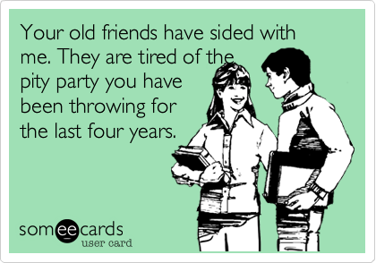 Your old friends have sided with me. They are tired of thepity party you havebeen throwing forthe last four years.