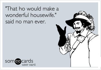 """That ho would make a