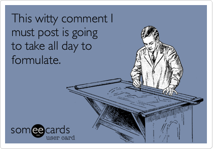 This witty comment Imust post is goingto take all day toformulate.
