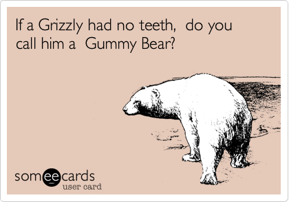 If a Grizzly had no teeth,  do you call him a  Gummy Bear?
