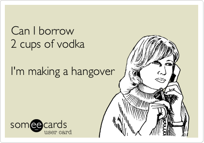 Can I borrow 2 cups of vodkaI'm making a hangover