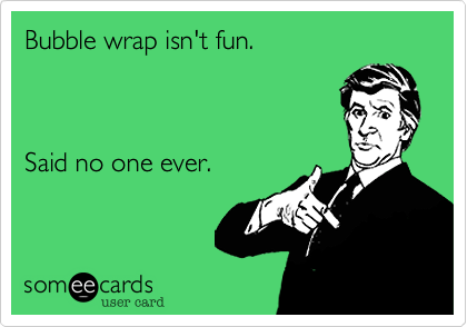 Bubble wrap isn't fun.   Said no one ever.