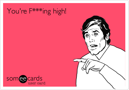 You're F***ing high!