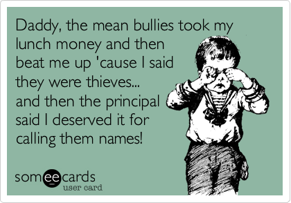 Daddy, the mean bullies took my lunch money and then