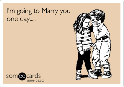I'm going to Marry youone day.....